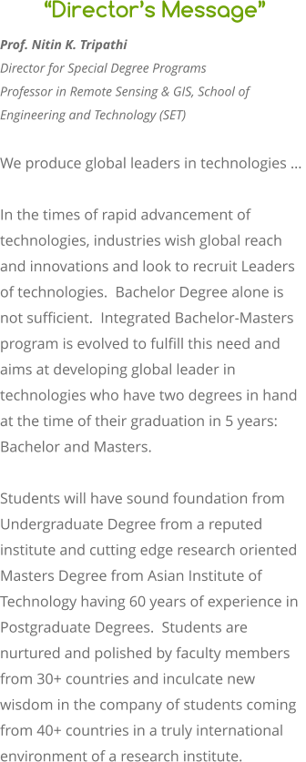 """Director's Message"" Prof. Nitin K. Tripathi Director for Special Degree Programs Professor in Remote Sensing & GIS, School of Engineering and Technology (SET)   We produce global leaders in technologies …   In the times of rapid advancement of technologies, industries wish global reach and innovations and look to recruit Leaders of technologies.  Bachelor Degree alone is not sufficient.  Integrated Bachelor-Masters program is evolved to fulfill this need and aims at developing global leader in technologies who have two degrees in hand at the time of their graduation in 5 years: Bachelor and Masters.   Students will have sound foundation from Undergraduate Degree from a reputed institute and cutting edge research oriented Masters Degree from Asian Institute of Technology having 60 years of experience in Postgraduate Degrees.  Students are nurtured and polished by faculty members from 30+ countries and inculcate new wisdom in the company of students coming from 40+ countries in a truly international environment of a research institute."