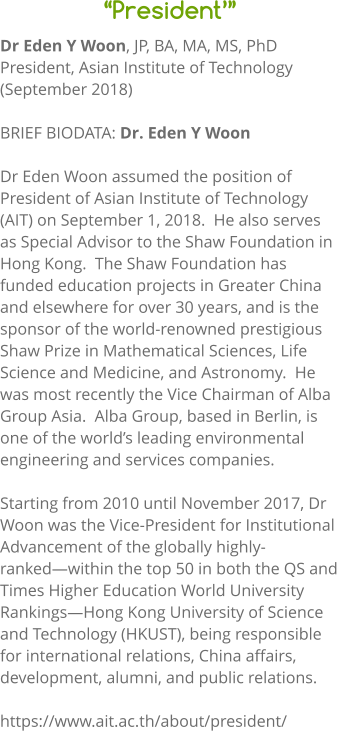 """President'"" Dr Eden Y Woon, JP, BA, MA, MS, PhD President, Asian Institute of Technology (September 2018)  BRIEF BIODATA: Dr. Eden Y Woon  Dr Eden Woon assumed the position of President of Asian Institute of Technology (AIT) on September 1, 2018.  He also serves as Special Advisor to the Shaw Foundation in Hong Kong.  The Shaw Foundation has funded education projects in Greater China and elsewhere for over 30 years, and is the sponsor of the world-renowned prestigious Shaw Prize in Mathematical Sciences, Life Science and Medicine, and Astronomy.  He was most recently the Vice Chairman of Alba Group Asia.  Alba Group, based in Berlin, is one of the world's leading environmental engineering and services companies.  Starting from 2010 until November 2017, Dr Woon was the Vice-President for Institutional Advancement of the globally highly-ranked—within the top 50 in both the QS and Times Higher Education World University Rankings—Hong Kong University of Science and Technology (HKUST), being responsible for international relations, China affairs, development, alumni, and public relations.  https://www.ait.ac.th/about/president/"
