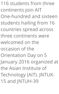 116 students from three continents join AIT One-hundred and sixteen students hailing from 16 countries spread across three continents were welcomed on the occasion of the Orientation Day on 5 January 2016 organized at the Asian Institute of Technology (AIT). JNTUK-15 and JNTUH-39