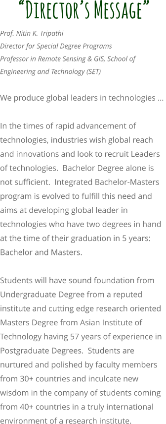 """Director's Message"" Prof. Nitin K. Tripathi Director for Special Degree Programs Professor in Remote Sensing & GIS, School of Engineering and Technology (SET)   We produce global leaders in technologies …   In the times of rapid advancement of technologies, industries wish global reach and innovations and look to recruit Leaders of technologies.  Bachelor Degree alone is not sufficient.  Integrated Bachelor-Masters program is evolved to fulfill this need and aims at developing global leader in technologies who have two degrees in hand at the time of their graduation in 5 years: Bachelor and Masters.   Students will have sound foundation from Undergraduate Degree from a reputed institute and cutting edge research oriented Masters Degree from Asian Institute of Technology having 57 years of experience in Postgraduate Degrees.  Students are nurtured and polished by faculty members from 30+ countries and inculcate new wisdom in the company of students coming from 40+ countries in a truly international environment of a research institute."