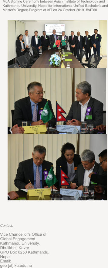 MoA Signing Ceremony between Asian Institute of Technology and Kathmandu University, Nepal for International Unified Bachelor's and Master's Degree Program at AIT on 24 October 2019. #AIT60 Contact:  Vice Chancellor's Office of Global Engagement Kathmandu University, Dhulikhel, Kavre  GPO Box 6250 Kathmandu, Nepal  Email:      geo [at] ku.edu.np